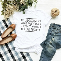 If Leggings Are Wrong I Don't Want To Be Right T-Shirt